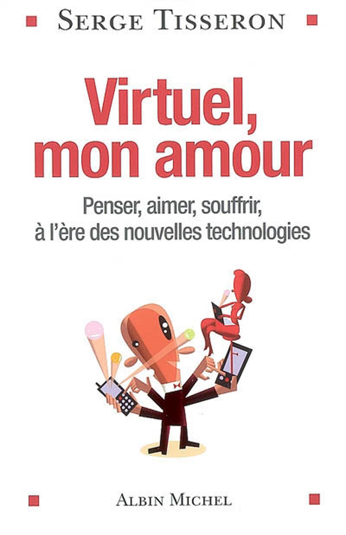 Virtuel, mon amour. Penser, aimer, souffrir, à l'ère des nouvelles technologies